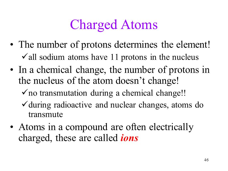 Charged Atoms The number of protons determines the element!