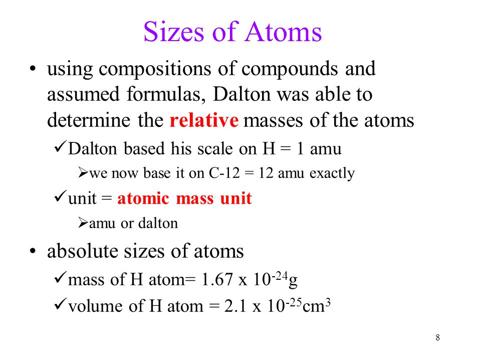 Sizes of Atoms using compositions of compounds and assumed formulas, Dalton was able to determine the relative masses of the atoms.