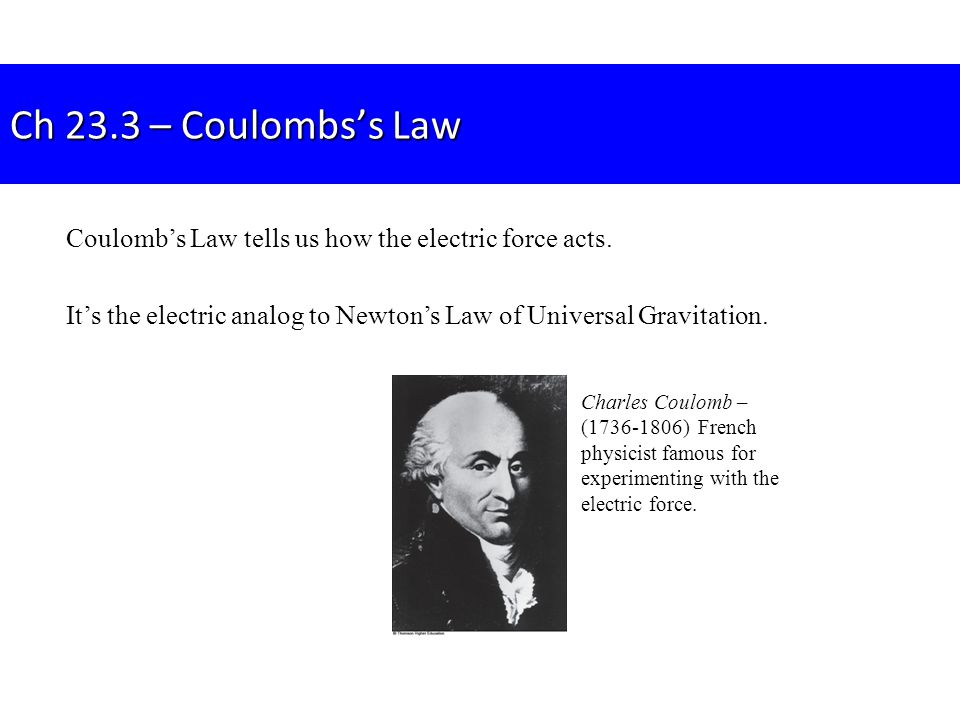 Ch 23.3 – Coulombs's Law Coulomb's Law tells us how the electric force acts. It's the electric analog to Newton's Law of Universal Gravitation.