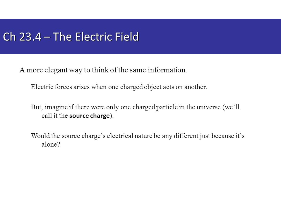 Ch 23.4 – The Electric Field A more elegant way to think of the same information. Electric forces arises when one charged object acts on another.