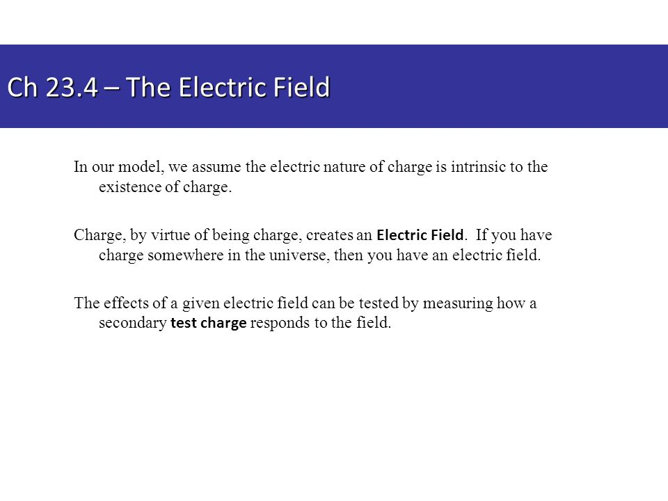 Ch 23.4 – The Electric Field In our model, we assume the electric nature of charge is intrinsic to the existence of charge.