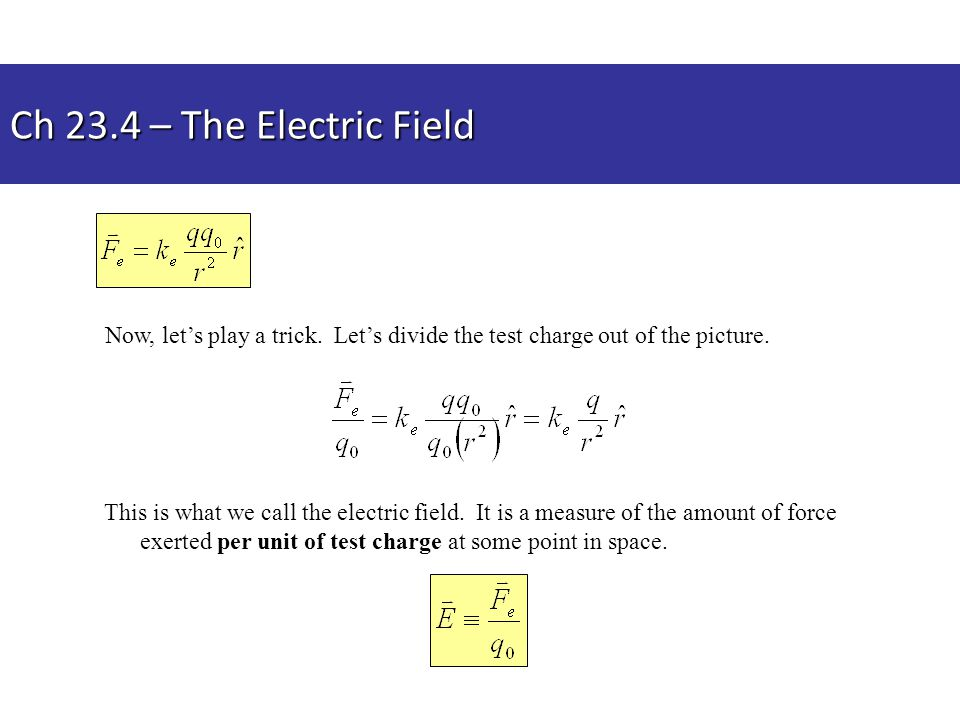 Ch 23.4 – The Electric Field Now, let's play a trick. Let's divide the test charge out of the picture.