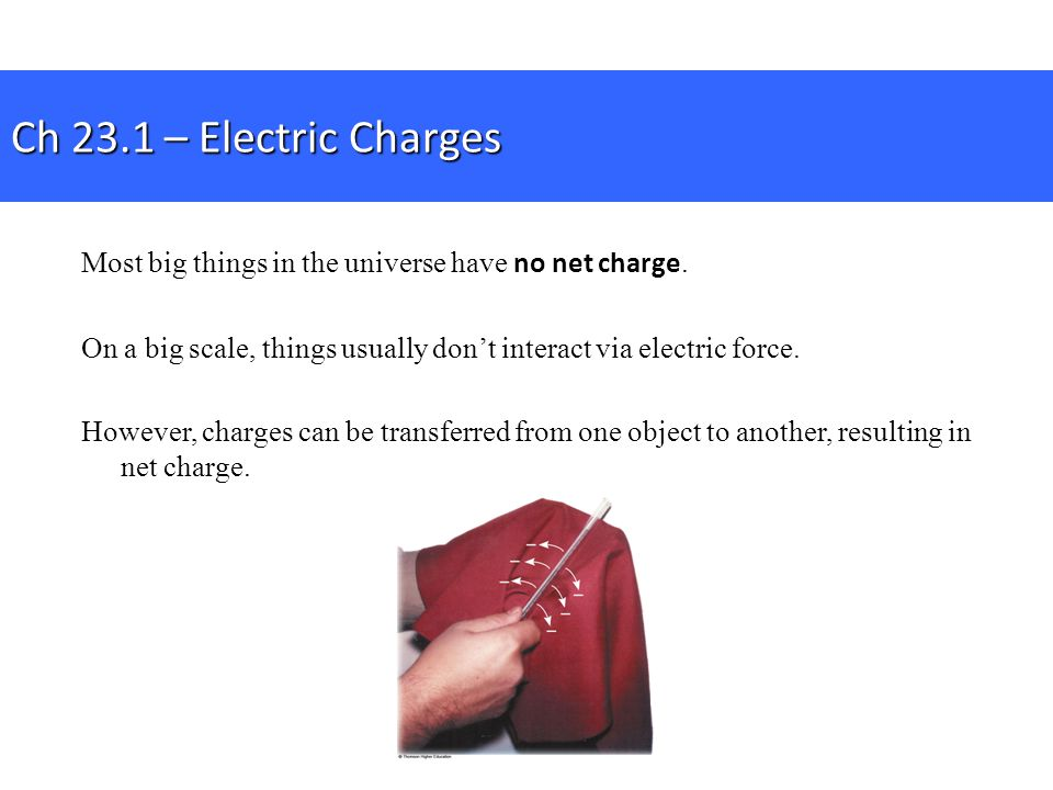 Ch 23.1 – Electric Charges Most big things in the universe have no net charge. On a big scale, things usually don't interact via electric force.