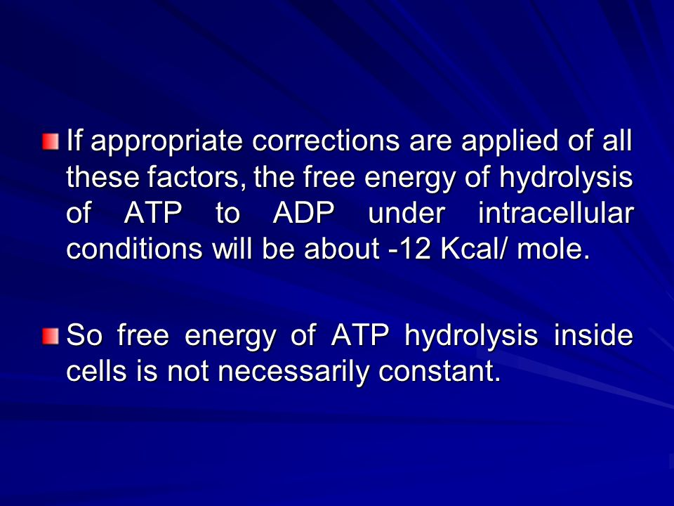 If appropriate corrections are applied of all these factors, the free energy of hydrolysis of ATP to ADP under intracellular conditions will be about -12 Kcal/ mole.