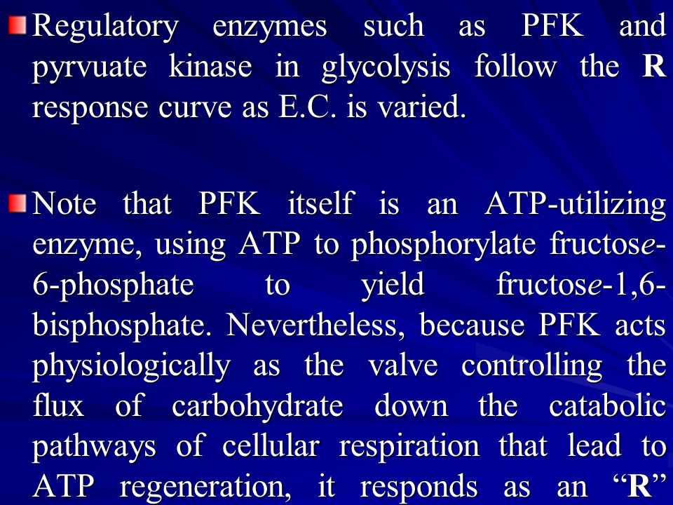 Regulatory enzymes such as PFK and pyrvuate kinase in glycolysis follow the R response curve as E.C. is varied.