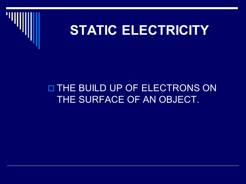 STATIC ELECTRICITY THE BUILD UP OF ELECTRONS ON THE SURFACE OF AN OBJECT.