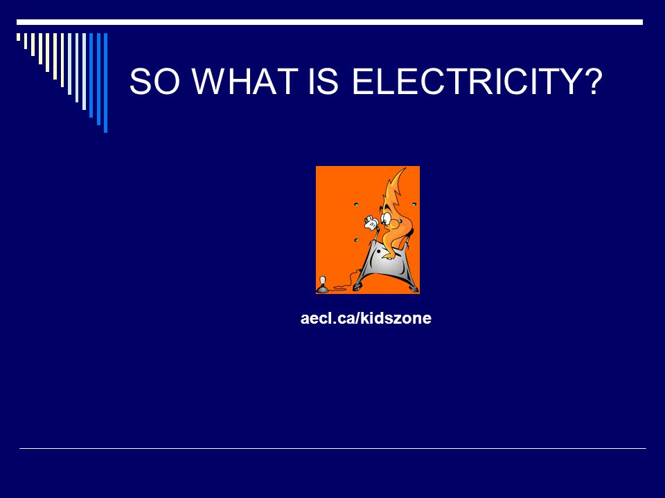 SO WHAT IS ELECTRICITY aecl.ca/kidszone