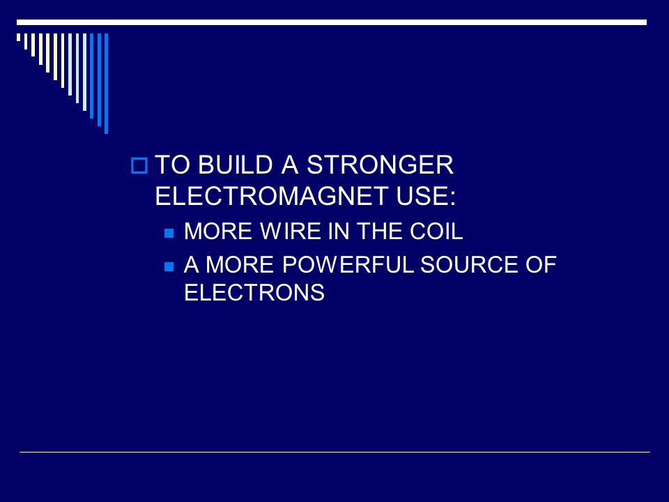 TO BUILD A STRONGER ELECTROMAGNET USE: