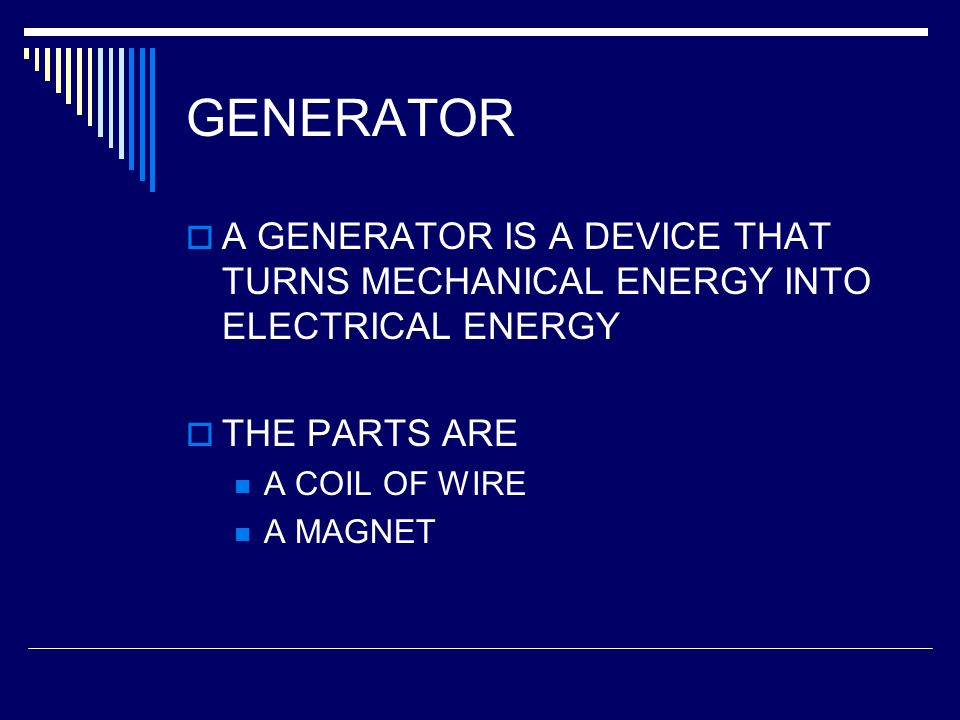 GENERATOR A GENERATOR IS A DEVICE THAT TURNS MECHANICAL ENERGY INTO ELECTRICAL ENERGY. THE PARTS ARE.