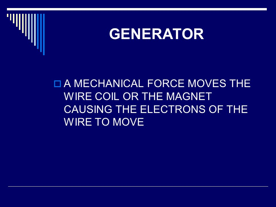 GENERATOR A MECHANICAL FORCE MOVES THE WIRE COIL OR THE MAGNET CAUSING THE ELECTRONS OF THE WIRE TO MOVE.