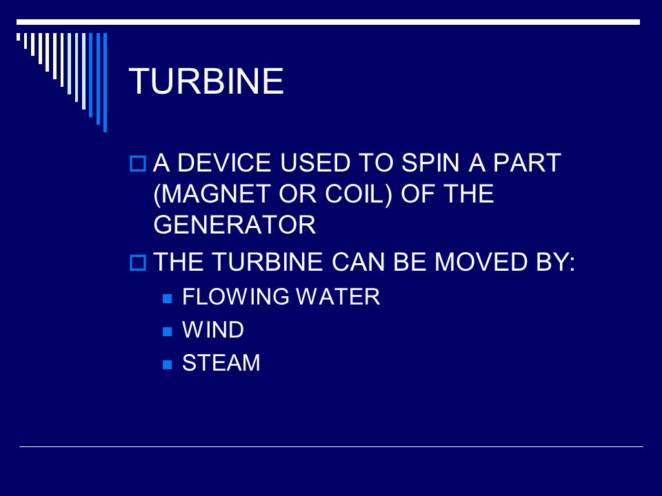 TURBINE A DEVICE USED TO SPIN A PART (MAGNET OR COIL) OF THE GENERATOR