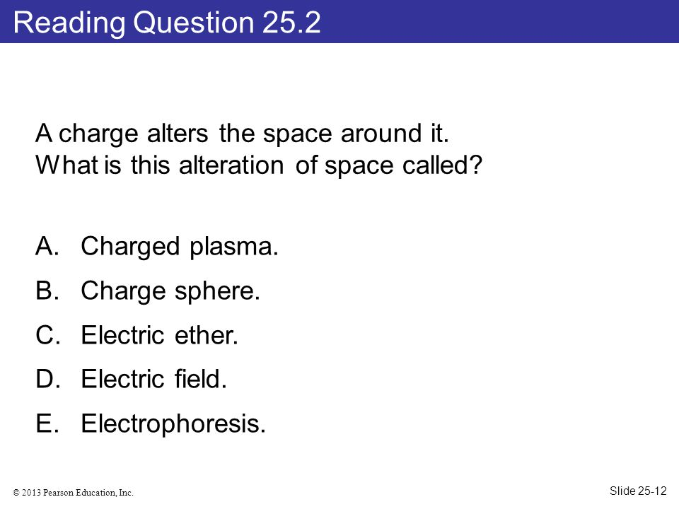 Reading Question 25.2 A charge alters the space around it. What is this alteration of space called