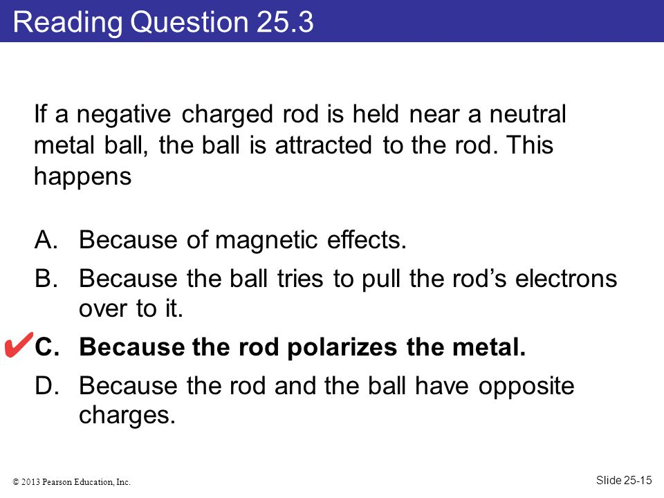 Reading Question 25.3 If a negative charged rod is held near a neutral metal ball, the ball is attracted to the rod. This happens.