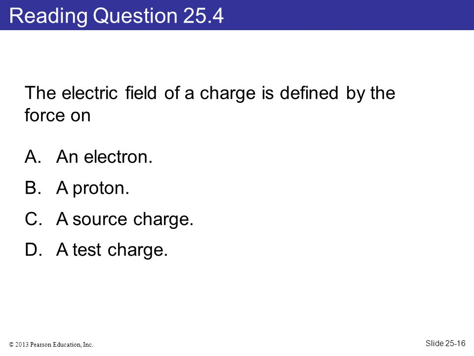 Reading Question 25.4 The electric field of a charge is defined by the force on. An electron. A proton.