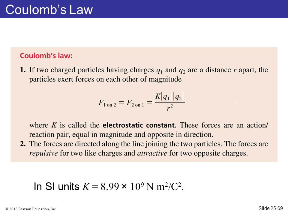 Coulomb's Law In SI units K = 8.99 × 109 N m2/C2. Slide 25-69