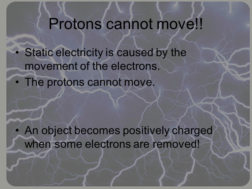 Protons cannot move!! Static electricity is caused by the movement of the electrons. The protons cannot move.