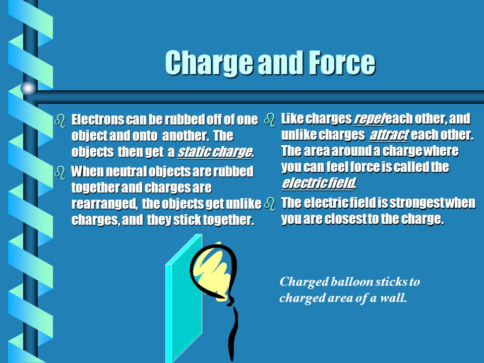 Charge and Force Electrons can be rubbed off of one object and onto another. The objects then get a static charge.