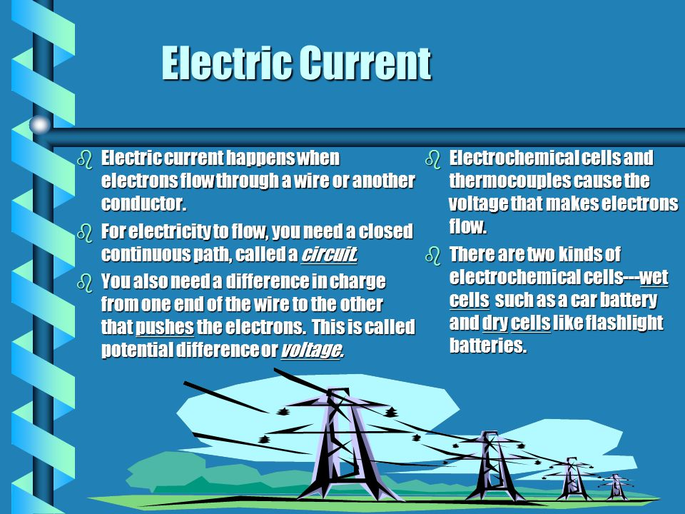 Electric Current Electric current happens when electrons flow through a wire or another conductor.