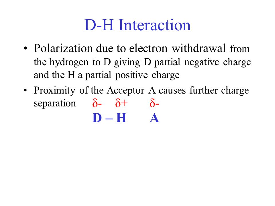 D-H Interaction Polarization due to electron withdrawal from the hydrogen to D giving D partial negative charge and the H a partial positive charge.