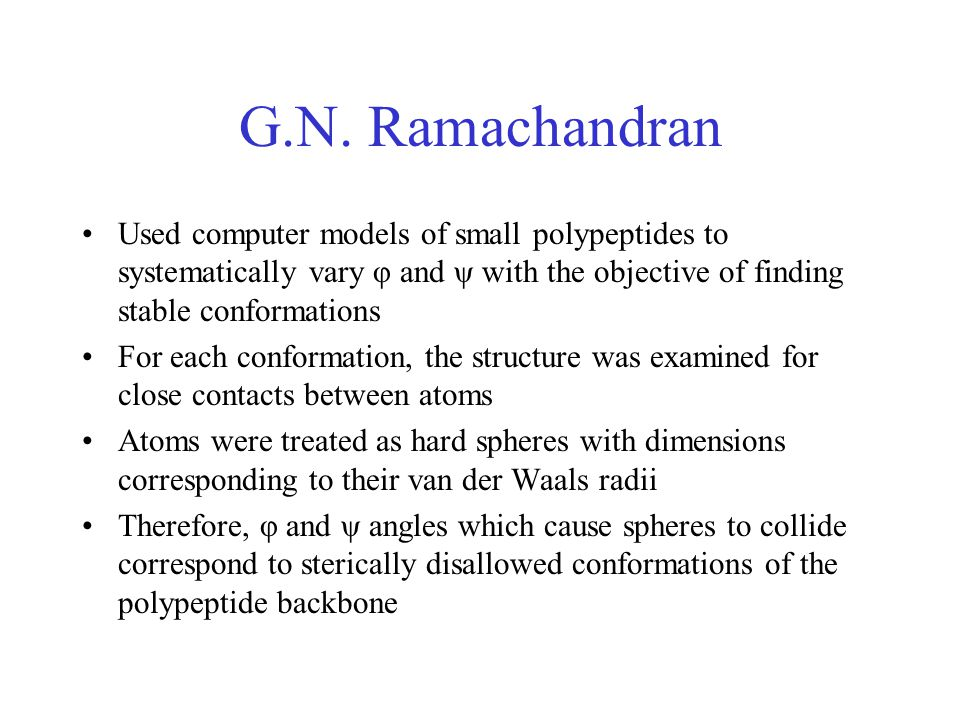 G.N. Ramachandran Used computer models of small polypeptides to systematically vary φ and ψ with the objective of finding stable conformations.