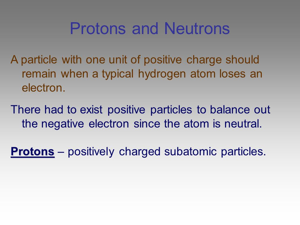 Protons and Neutrons A particle with one unit of positive charge should remain when a typical hydrogen atom loses an electron.