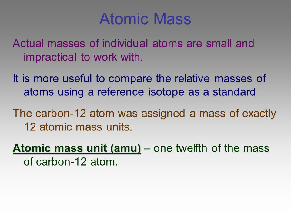 Atomic Mass Actual masses of individual atoms are small and impractical to work with.
