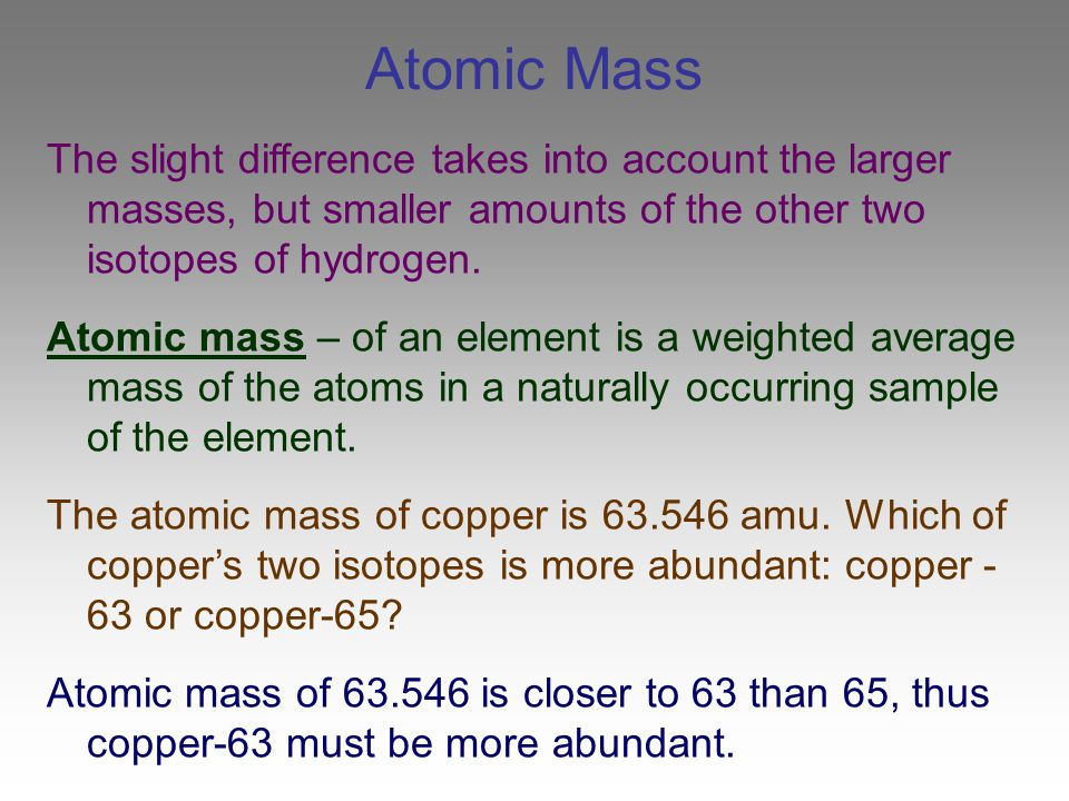 Atomic Mass The slight difference takes into account the larger masses, but smaller amounts of the other two isotopes of hydrogen.
