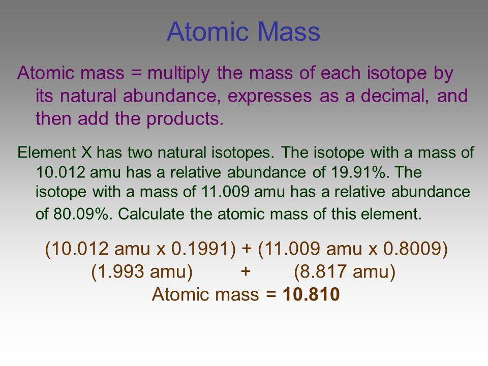 Atomic Mass Atomic mass = multiply the mass of each isotope by its natural abundance, expresses as a decimal, and then add the products.