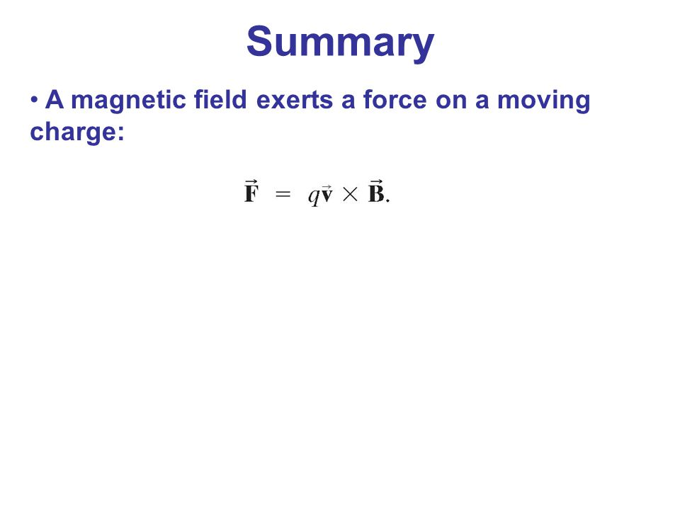 Summary A magnetic field exerts a force on a moving charge: