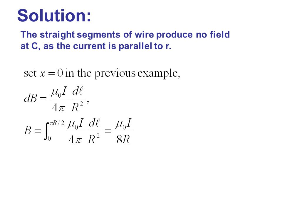Solution: The straight segments of wire produce no field at C, as the current is parallel to r.