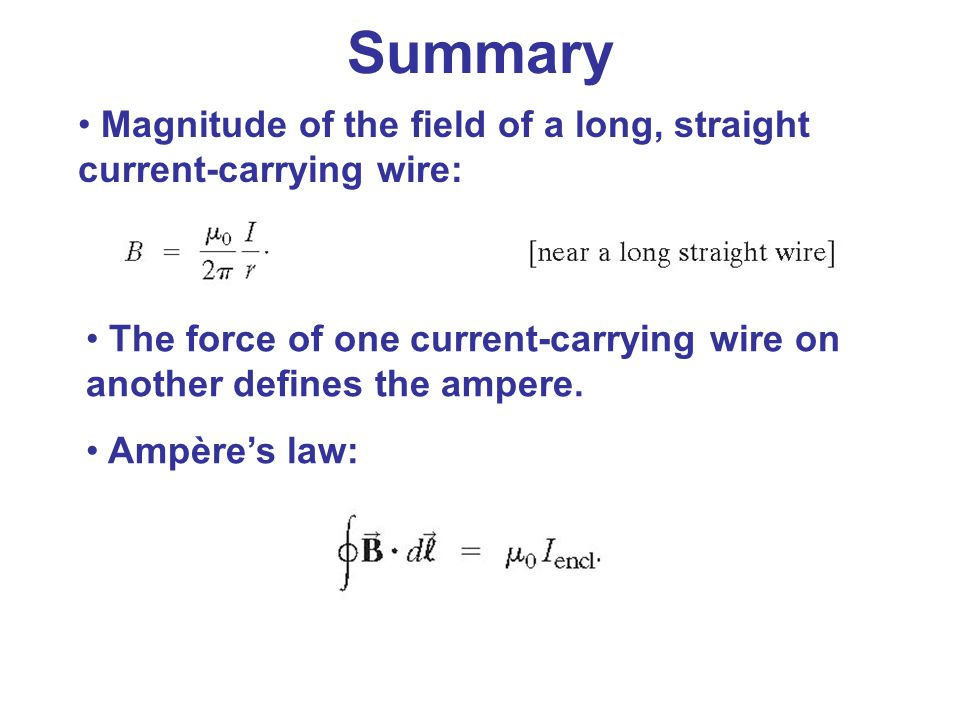 Summary Magnitude of the field of a long, straight current-carrying wire: The force of one current-carrying wire on another defines the ampere.