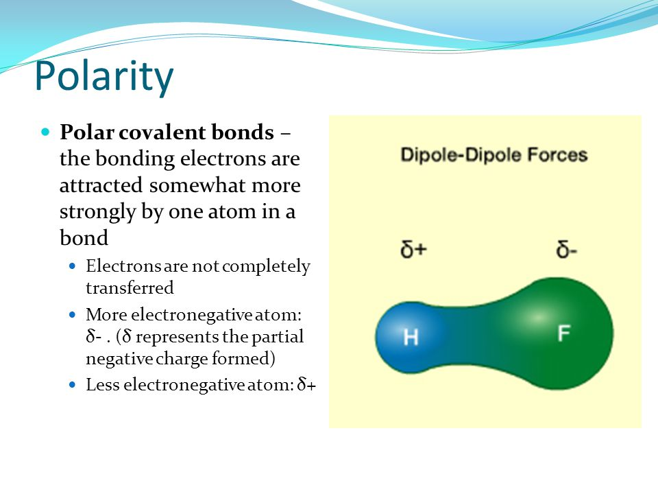 Polarity Polar covalent bonds – the bonding electrons are attracted somewhat more strongly by one atom in a bond.