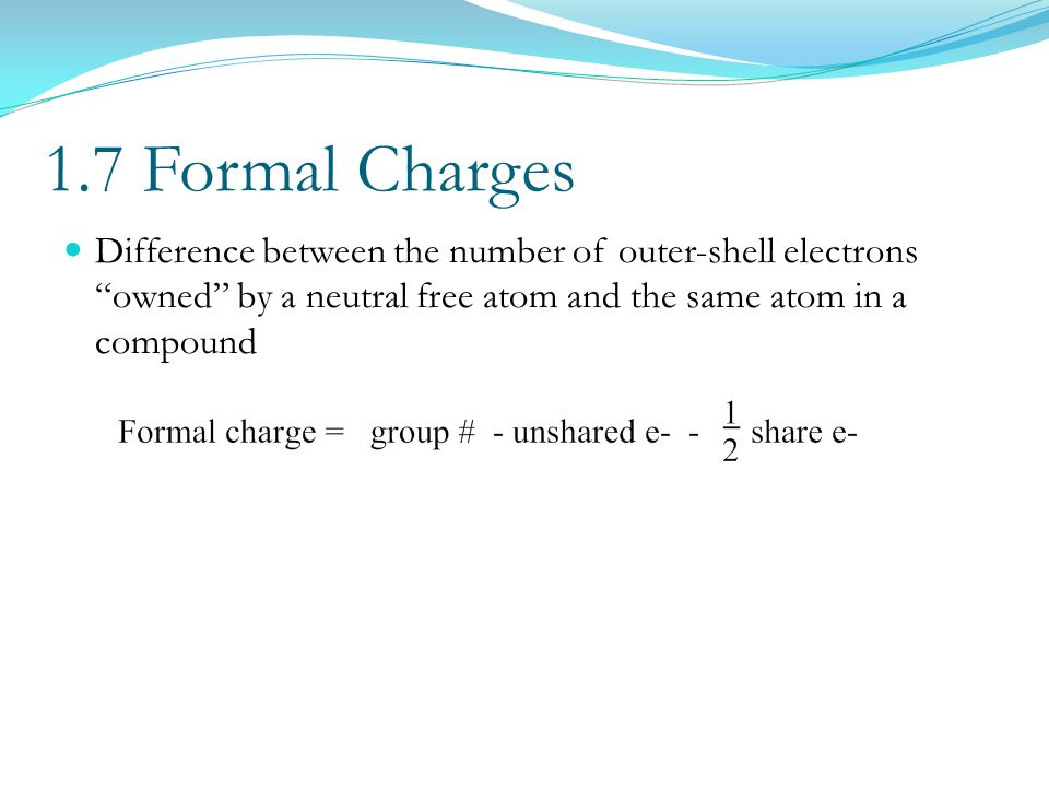 1.7 Formal Charges Difference between the number of outer-shell electrons owned by a neutral free atom and the same atom in a compound.