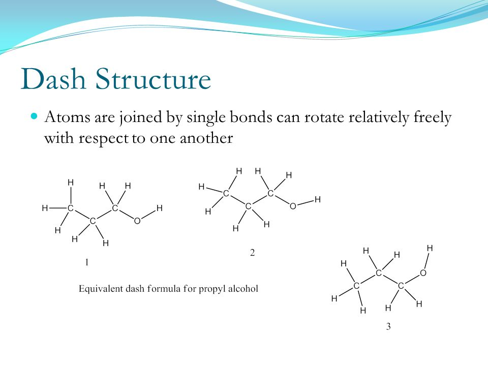 Dash Structure Atoms are joined by single bonds can rotate relatively freely with respect to one another.