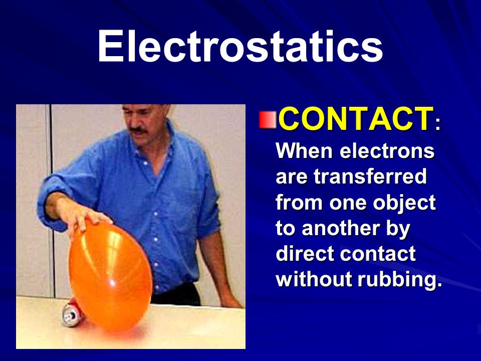 Electrostatics CONTACT: When electrons are transferred from one object to another by direct contact without rubbing.