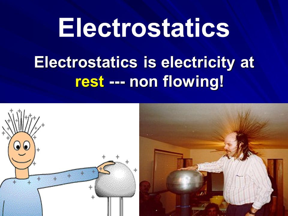 Electrostatics is electricity at rest --- non flowing!