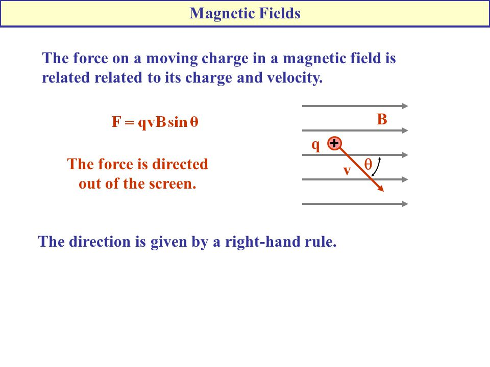 Magnetic Fields The force on a moving charge in a magnetic field is related related to its charge and velocity.