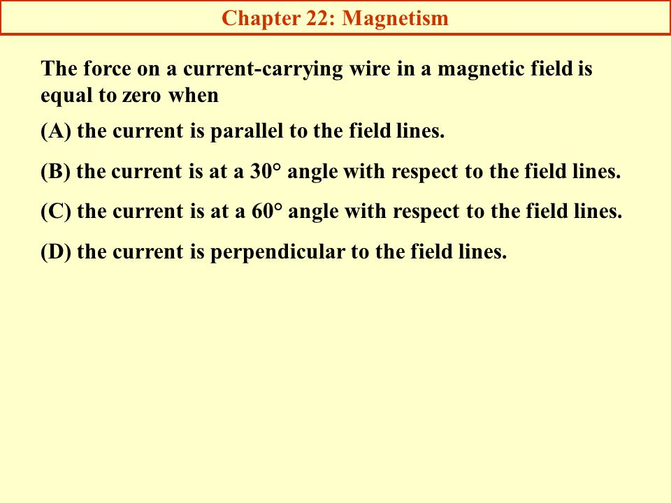 Chapter 22: Magnetism The force on a current-carrying wire in a magnetic field is equal to zero when.