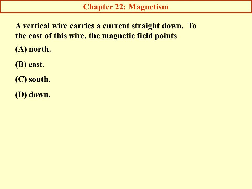 Chapter 22: Magnetism A vertical wire carries a current straight down. To the east of this wire, the magnetic field points.