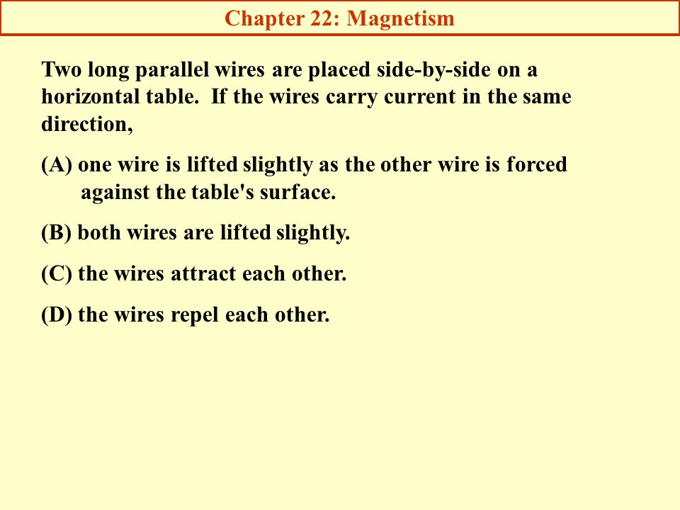 Chapter 22: Magnetism Two long parallel wires are placed side-by-side on a horizontal table. If the wires carry current in the same direction,