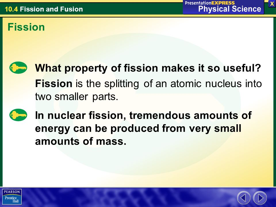 Fission What property of fission makes it so useful Fission is the splitting of an atomic nucleus into two smaller parts.