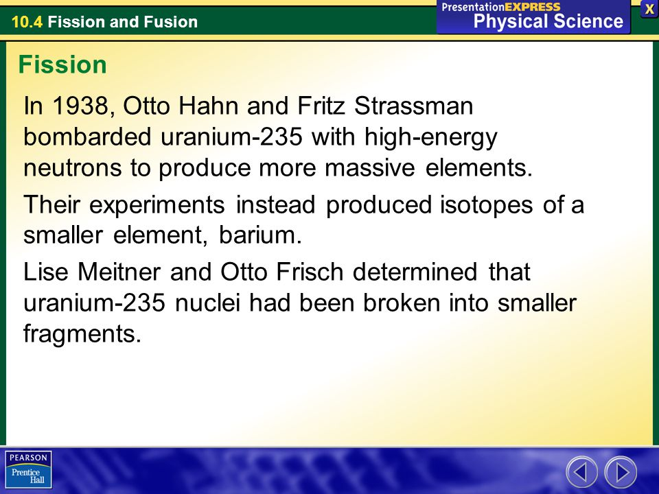 Fission In 1938, Otto Hahn and Fritz Strassman bombarded uranium-235 with high-energy neutrons to produce more massive elements.