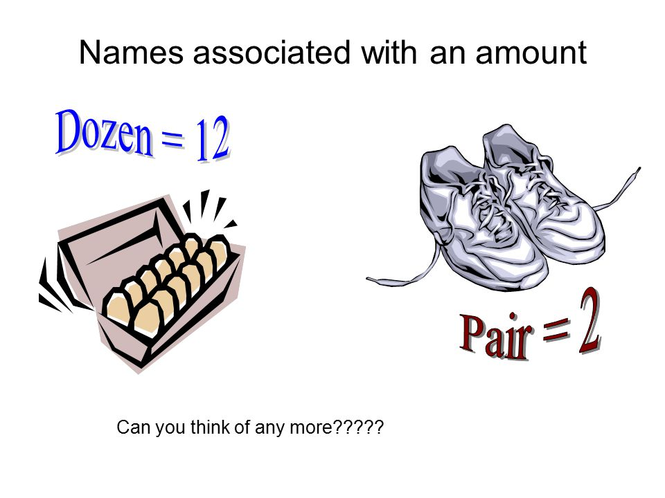 Dozen = 12 Names associated with an amount Pair = 2