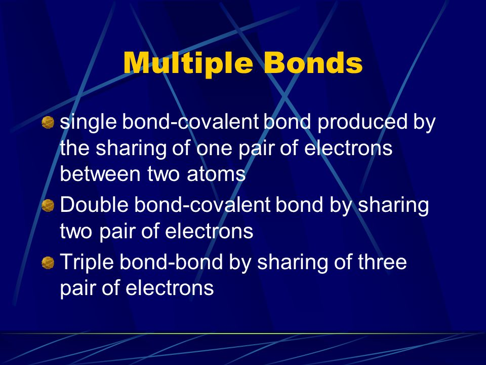 Multiple Bonds single bond-covalent bond produced by the sharing of one pair of electrons between two atoms.