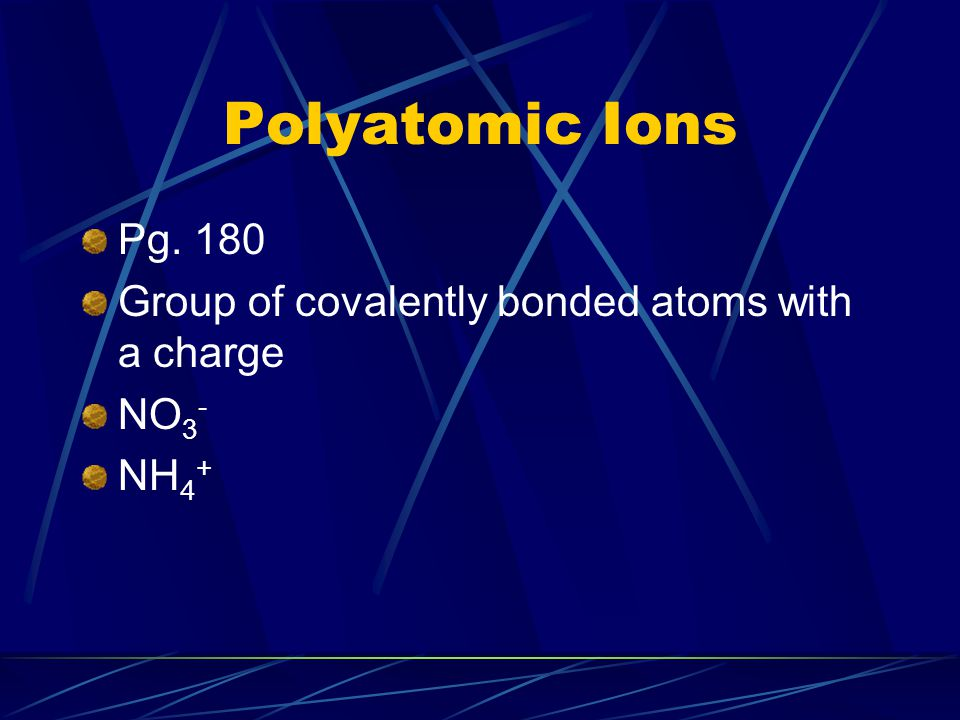 Polyatomic Ions Pg. 180 Group of covalently bonded atoms with a charge