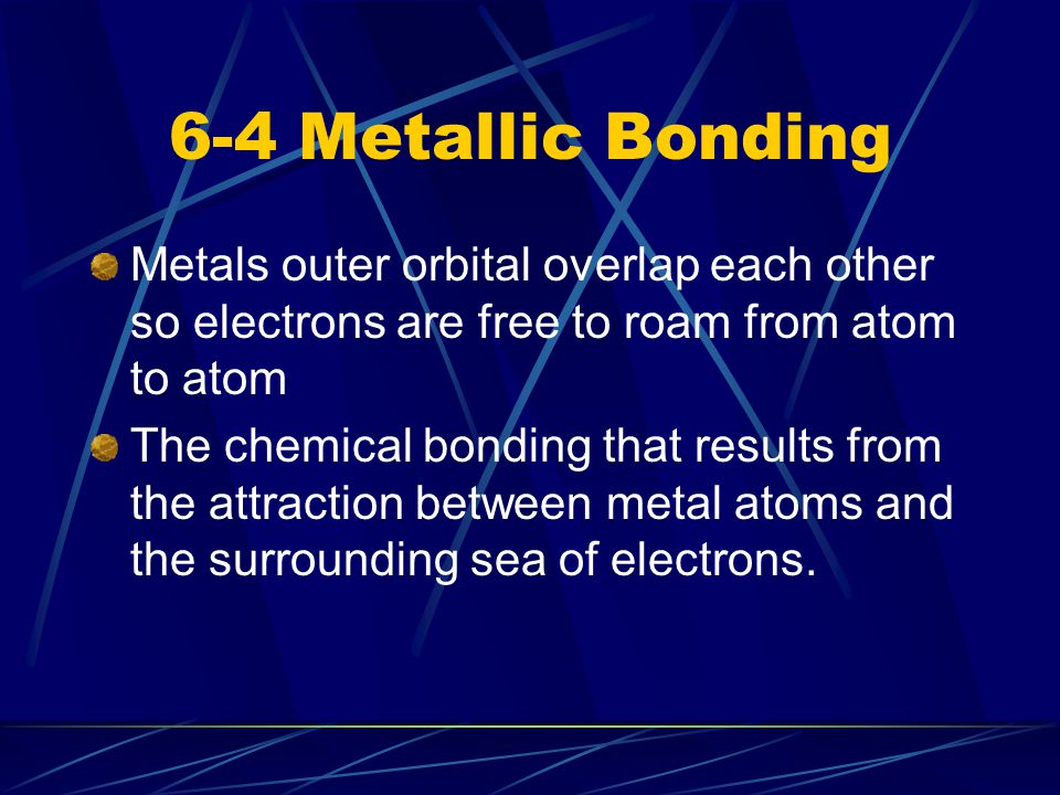 6-4 Metallic Bonding Metals outer orbital overlap each other so electrons are free to roam from atom to atom.