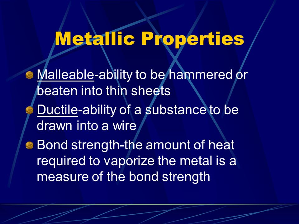 Metallic Properties Malleable-ability to be hammered or beaten into thin sheets. Ductile-ability of a substance to be drawn into a wire.