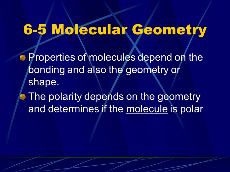 6-5 Molecular Geometry Properties of molecules depend on the bonding and also the geometry or shape.
