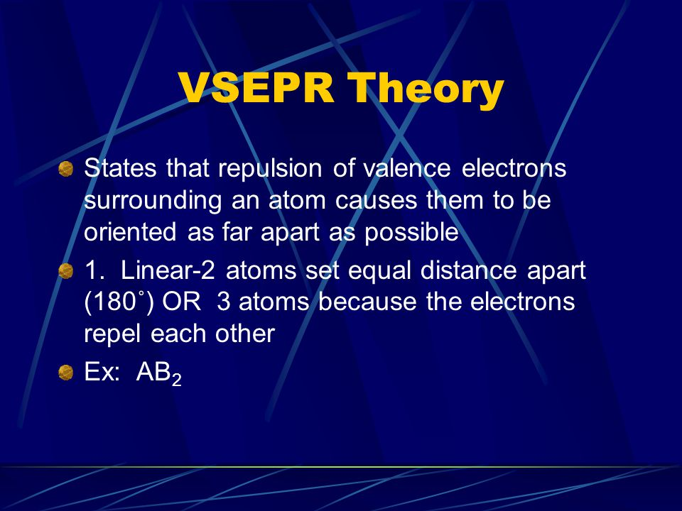 VSEPR Theory States that repulsion of valence electrons surrounding an atom causes them to be oriented as far apart as possible.