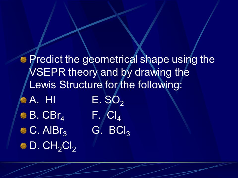 Predict the geometrical shape using the VSEPR theory and by drawing the Lewis Structure for the following: